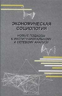 Экономическая социология: Новые подходы к институциональному и сетевому анализу